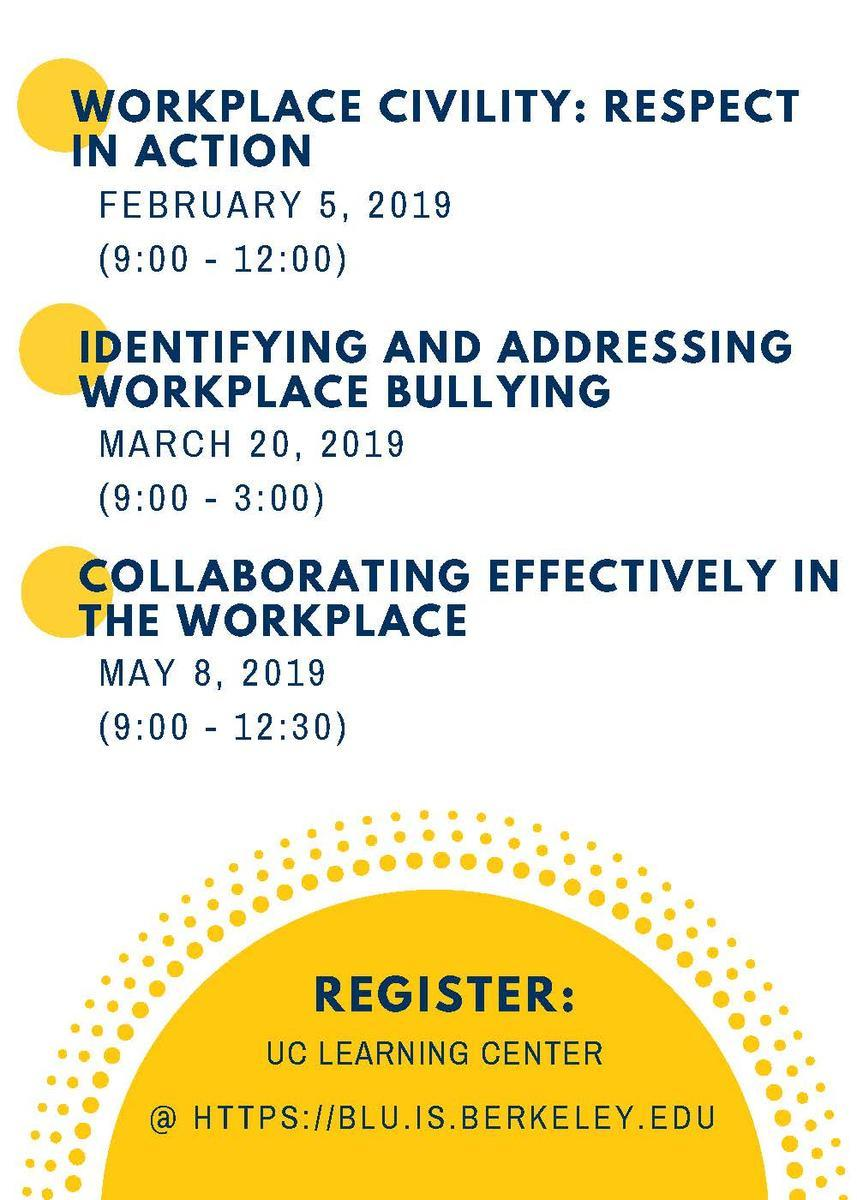 Class 1) Workplace Civility: Respect in Action: February 5, 2019 9am - 12pm.  Class 2) Identifying and Addressing Workplace Bullying, March 20, 2019 9am - 3pm.  Class 3) Collaborating Effectively in the Workplace, May 8, 2019 9am -12:30pm.  Pre-register