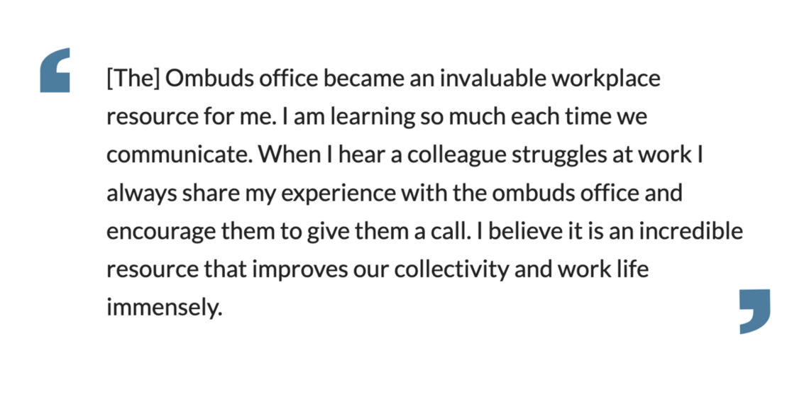 The]Ombuds office became an invaluable workplace resource for me. I am learning so much each time we communicate.