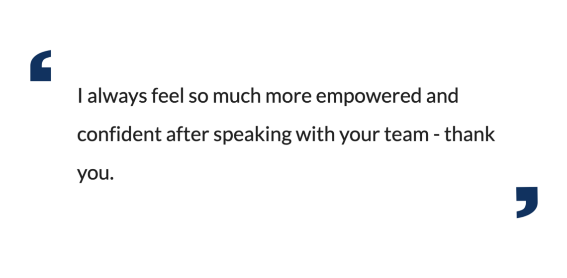 I always feel so much more empowered and confident after speaking with your team - thank you.
