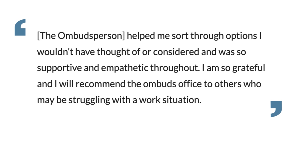 The Ombudsperson]helped me sort through options I wouldn't have thought of or considered and was so supportive and empathetic