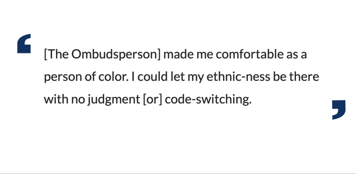 The Ombudsperson] made me comfortable as a person of color. I could let my ethnic-ness be there with no judgment [or] code-switc